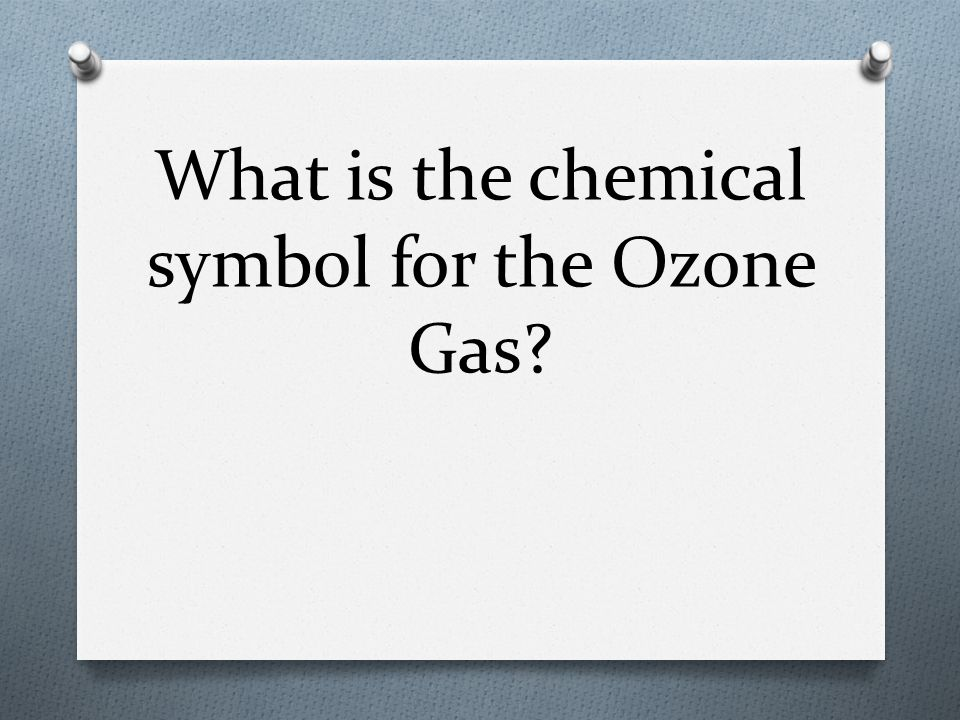 What is the chemical symbol for the Ozone Gas