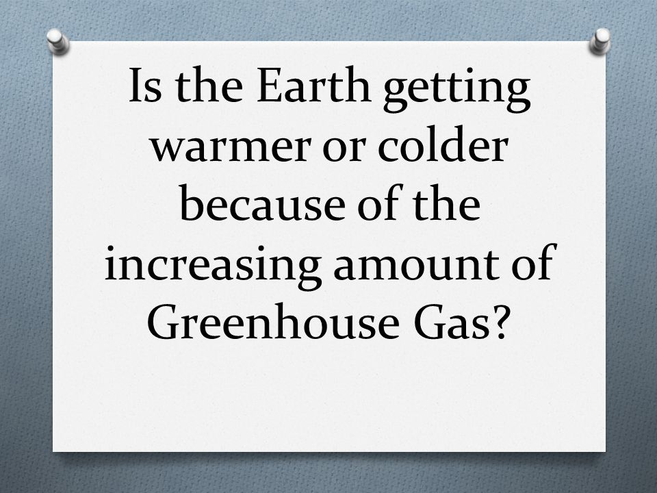 Is the Earth getting warmer or colder because of the increasing amount of Greenhouse Gas