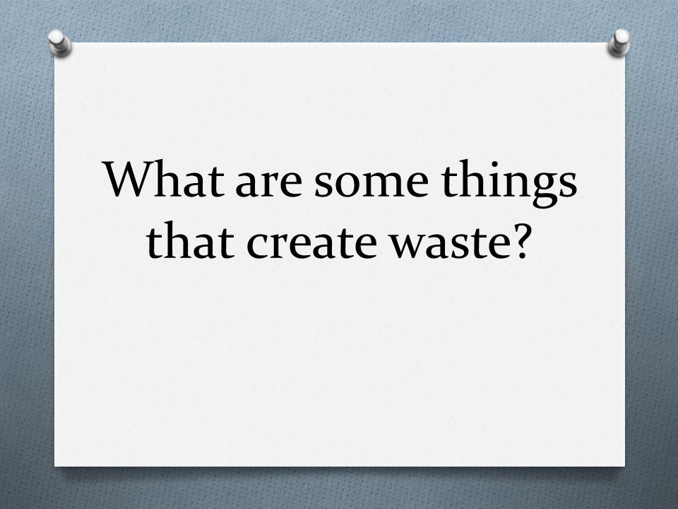 What are some things that create waste