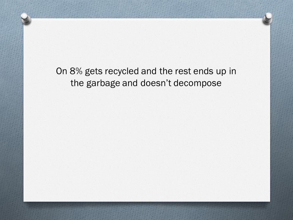 On 8% gets recycled and the rest ends up in the garbage and doesn't decompose