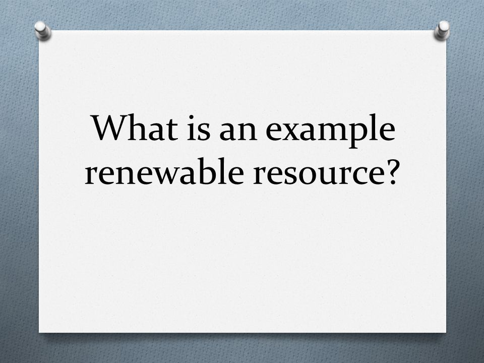 What is an example renewable resource