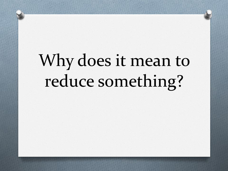 Why does it mean to reduce something