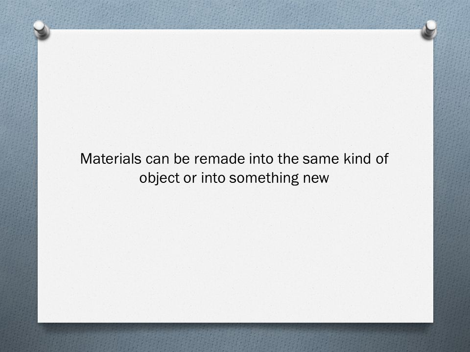 Materials can be remade into the same kind of object or into something new