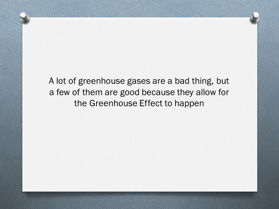 A lot of greenhouse gases are a bad thing, but a few of them are good because they allow for the Greenhouse Effect to happen