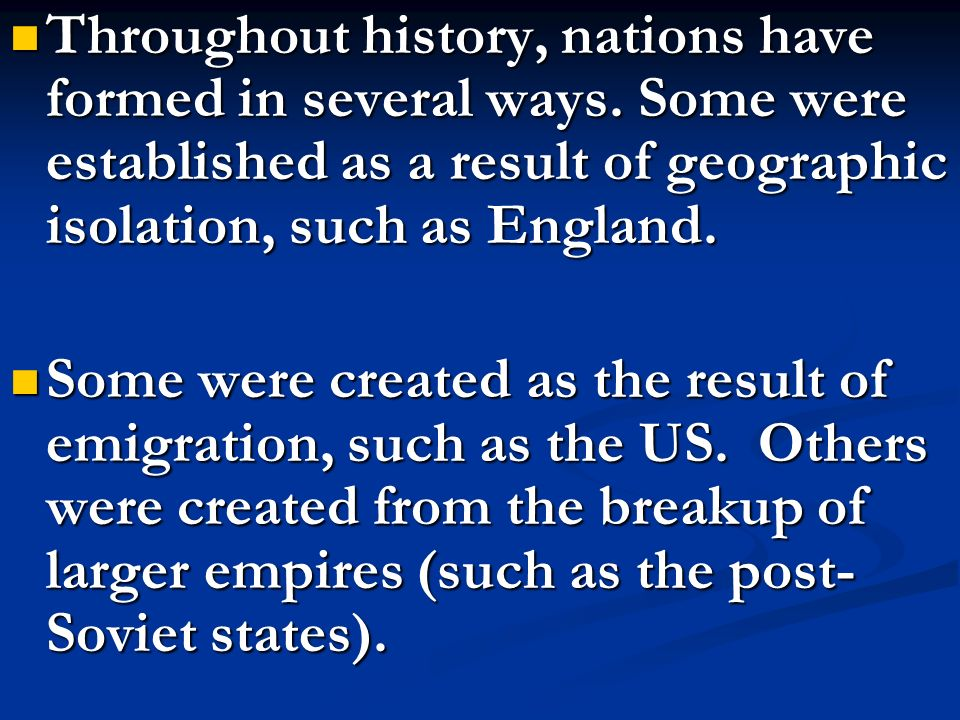 Throughout history, nations have formed in several ways. Some were established as a result of geographic isolation, such as England. Throughout histor