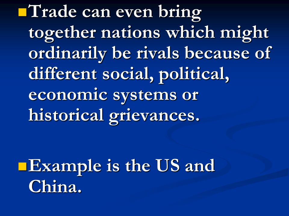 Trade can even bring together nations which might ordinarily be rivals because of different social, political, economic systems or historical grievanc