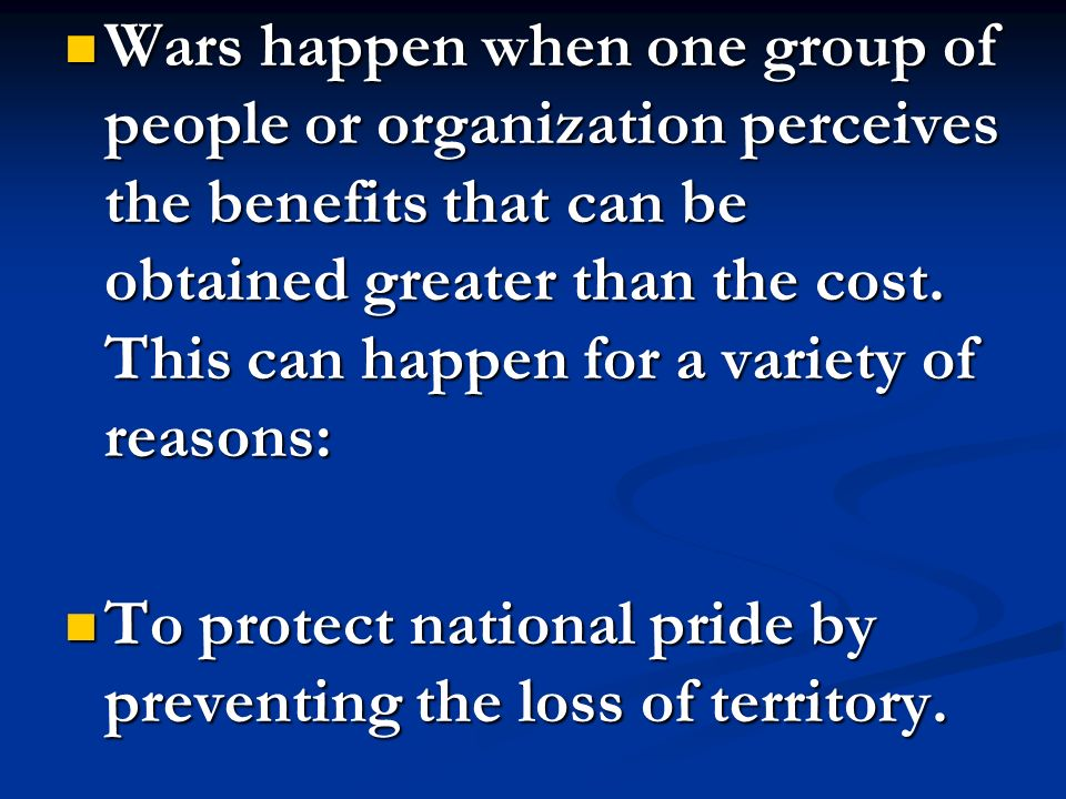 Wars happen when one group of people or organization perceives the benefits that can be obtained greater than the cost. This can happen for a variety