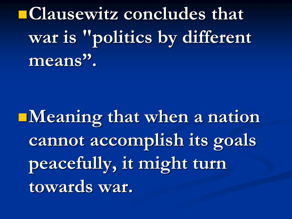 Clausewitz concludes that war is