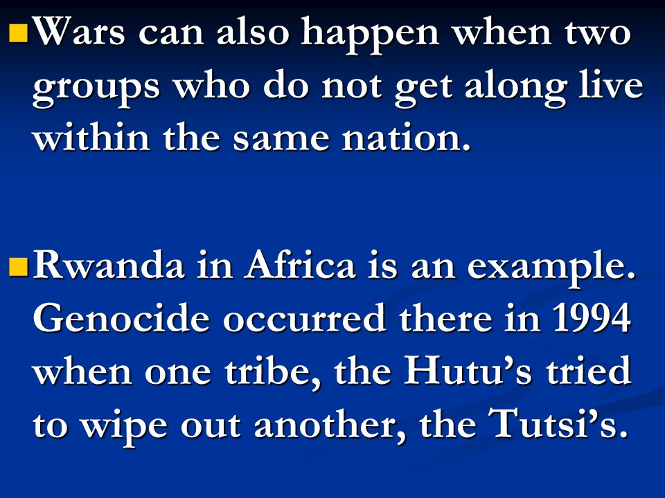 Wars can also happen when two groups who do not get along live within the same nation. Wars can also happen when two groups who do not get along live