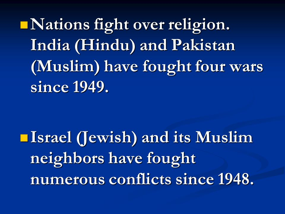 Nations fight over religion. India (Hindu) and Pakistan (Muslim) have fought four wars since 1949. Nations fight over religion. India (Hindu) and Paki