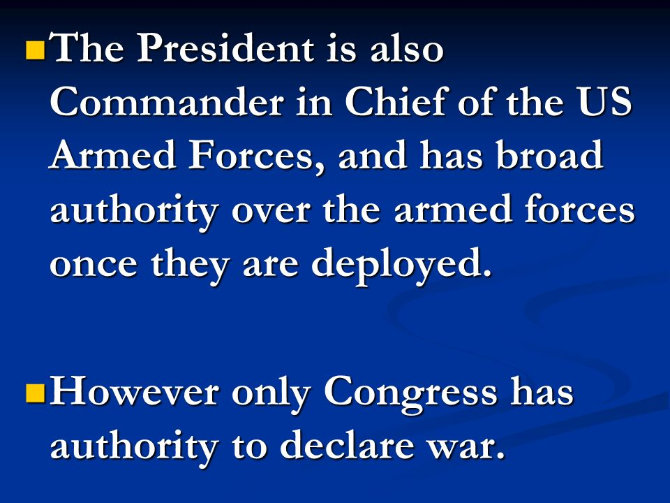 The President is also Commander in Chief of the US Armed Forces, and has broad authority over the armed forces once they are deployed. The President i