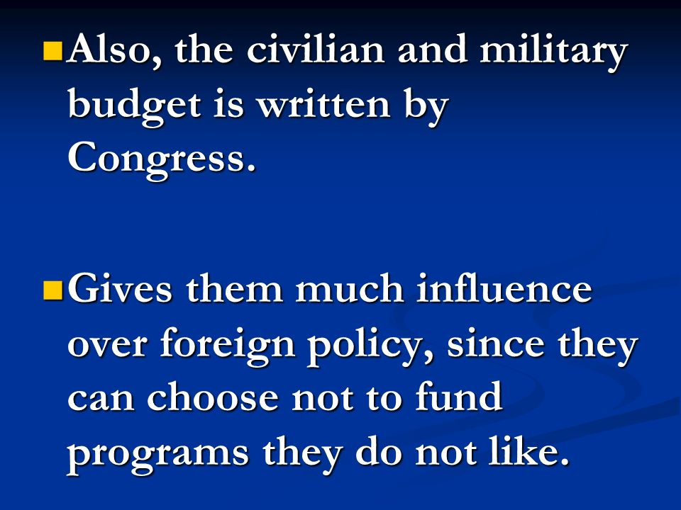 Also, the civilian and military budget is written by Congress. Also, the civilian and military budget is written by Congress. Gives them much influenc