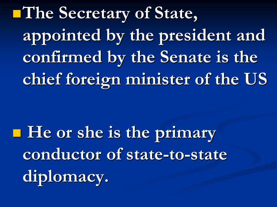 The Secretary of State, appointed by the president and confirmed by the Senate is the chief foreign minister of the US The Secretary of State, appoint
