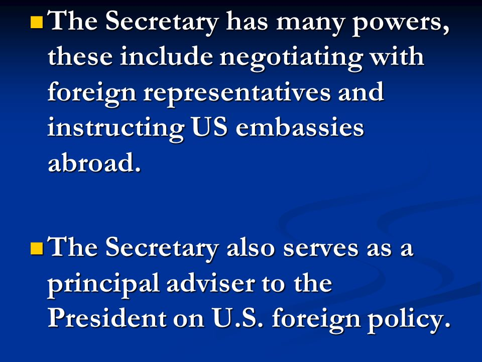 The Secretary has many powers, these include negotiating with foreign representatives and instructing US embassies abroad. The Secretary has many powe