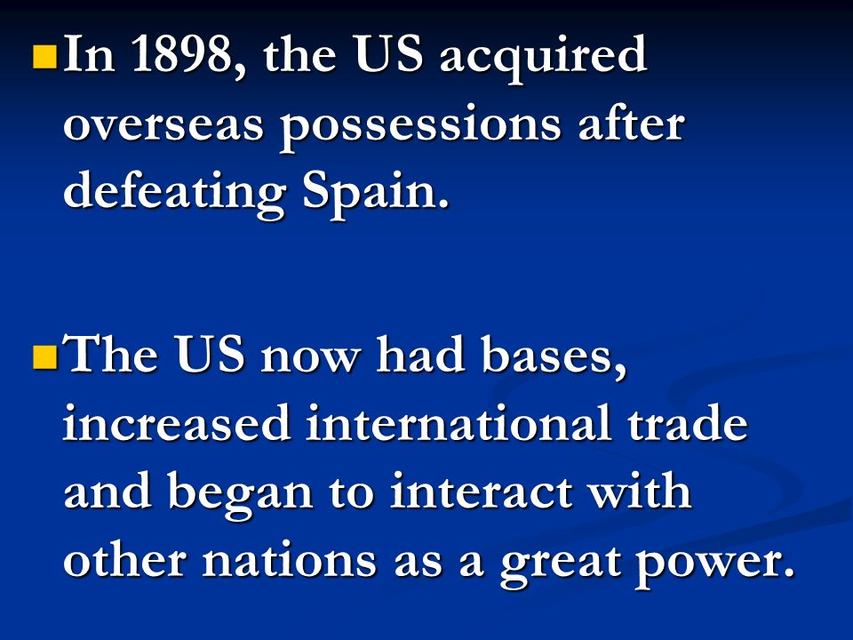 In 1898, the US acquired overseas possessions after defeating Spain. In 1898, the US acquired overseas possessions after defeating Spain. The US now h