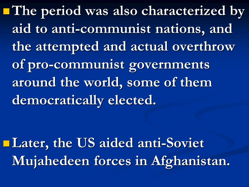 The period was also characterized by aid to anti-communist nations, and the attempted and actual overthrow of pro-communist governments around the wor