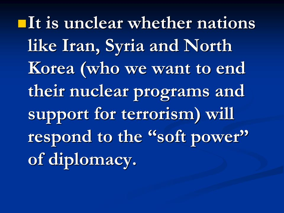 It is unclear whether nations like Iran, Syria and North Korea (who we want to end their nuclear programs and support for terrorism) will respond to t