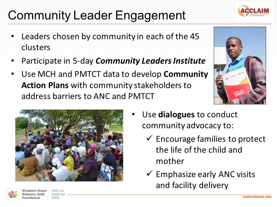 Community Leader Engagement Leaders chosen by community in each of the 45 clusters Participate in 5-day Community Leaders Institute Use MCH and PMTCT data to develop Community Action Plans with community stakeholders to address barriers to ANC and PMTCT Use dialogues to conduct community advocacy to: Encourage families to protect the life of the child and mother Emphasize early ANC visits and facility delivery