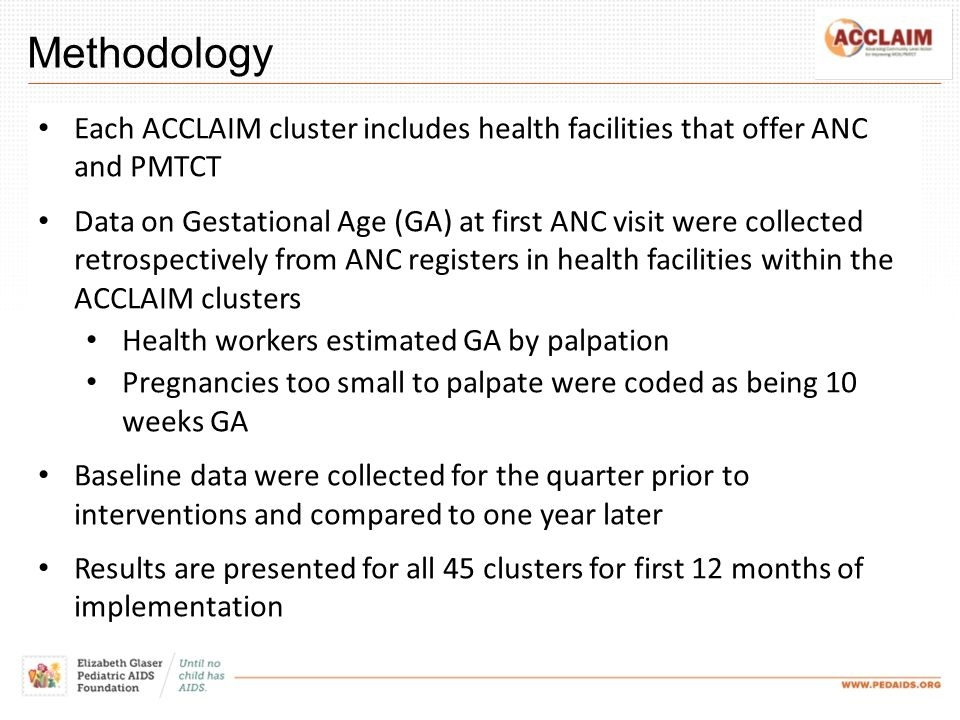 Methodology Each ACCLAIM cluster includes health facilities that offer ANC and PMTCT Data on Gestational Age (GA) at first ANC visit were collected retrospectively from ANC registers in health facilities within the ACCLAIM clusters Health workers estimated GA by palpation Pregnancies too small to palpate were coded as being 10 weeks GA Baseline data were collected for the quarter prior to interventions and compared to one year later Results are presented for all 45 clusters for first 12 months of implementation