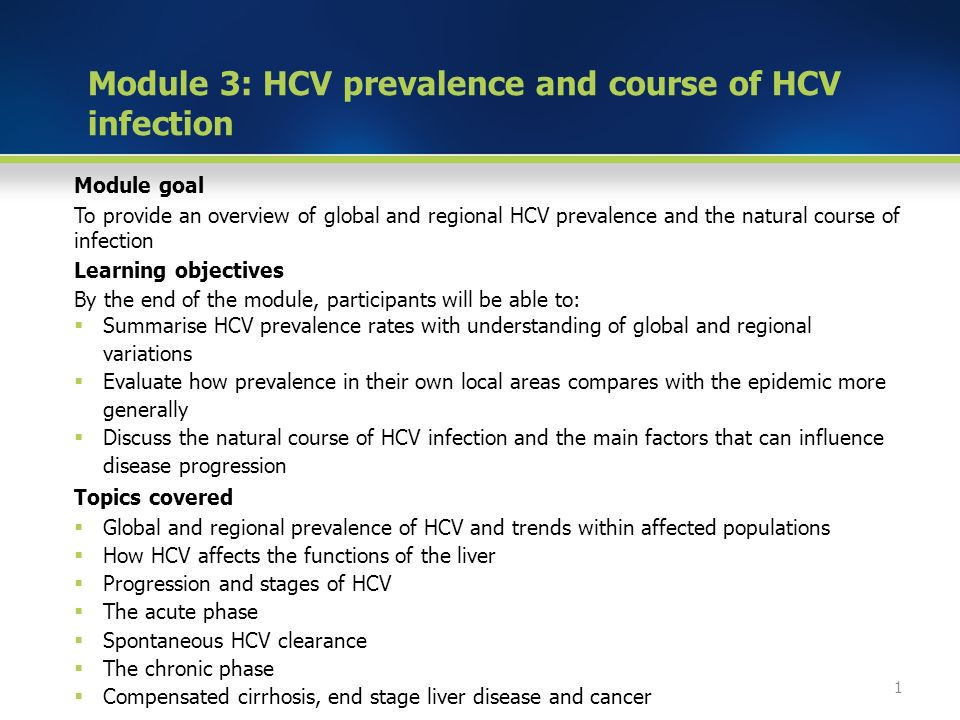 Module goal To provide an overview of global and regional HCV prevalence and the natural course of infection Learning objectives By the end of the module, participants will be able to:  Summarise HCV prevalence rates with understanding of global and regional variations  Evaluate how prevalence in their own local areas compares with the epidemic more generally  Discuss the natural course of HCV infection and the main factors that can influence disease progression Topics covered  Global and regional prevalence of HCV and trends within affected populations  How HCV affects the functions of the liver  Progression and stages of HCV  The acute phase  Spontaneous HCV clearance  The chronic phase  Compensated cirrhosis, end stage liver disease and cancer 1