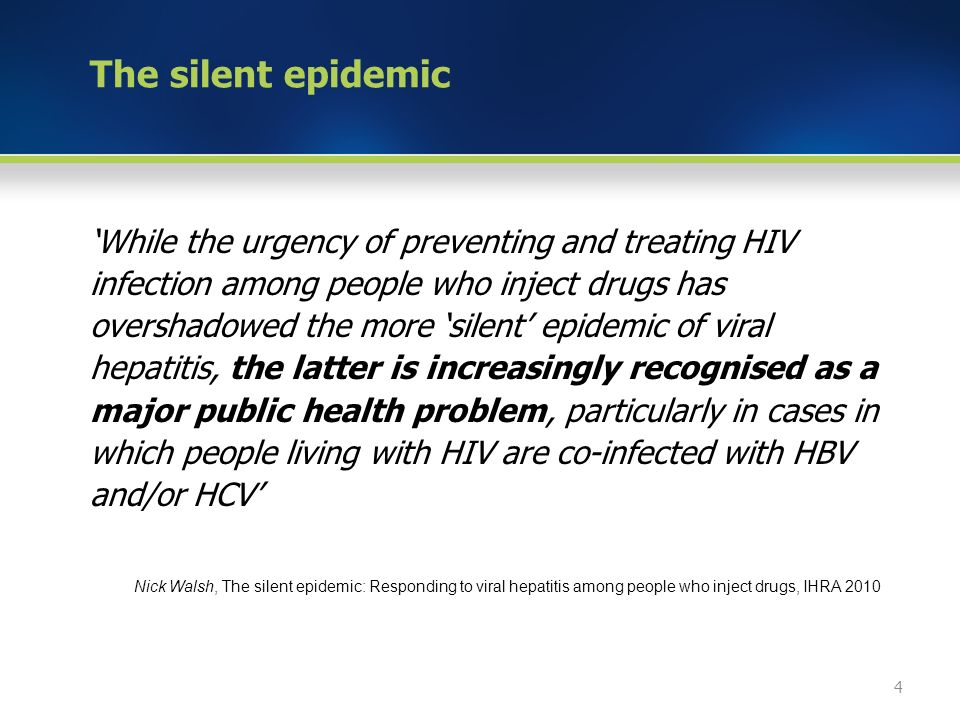 The silent epidemic 'While the urgency of preventing and treating HIV infection among people who inject drugs has overshadowed the more 'silent' epidemic of viral hepatitis, the latter is increasingly recognised as a major public health problem, particularly in cases in which people living with HIV are co-infected with HBV and/or HCV' Nick Walsh, The silent epidemic: Responding to viral hepatitis among people who inject drugs, IHRA