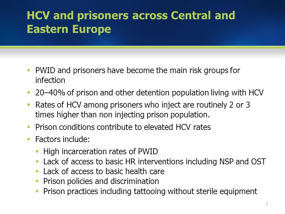 HCV and prisoners across Central and Eastern Europe  PWID and prisoners have become the main risk groups for infection  20–40% of prison and other detention population living with HCV  Rates of HCV among prisoners who inject are routinely 2 or 3 times higher than non injecting prison population.