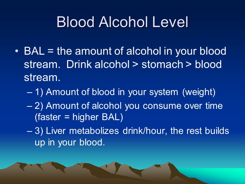 Blood Alcohol Level BAL = the amount of alcohol in your blood stream.