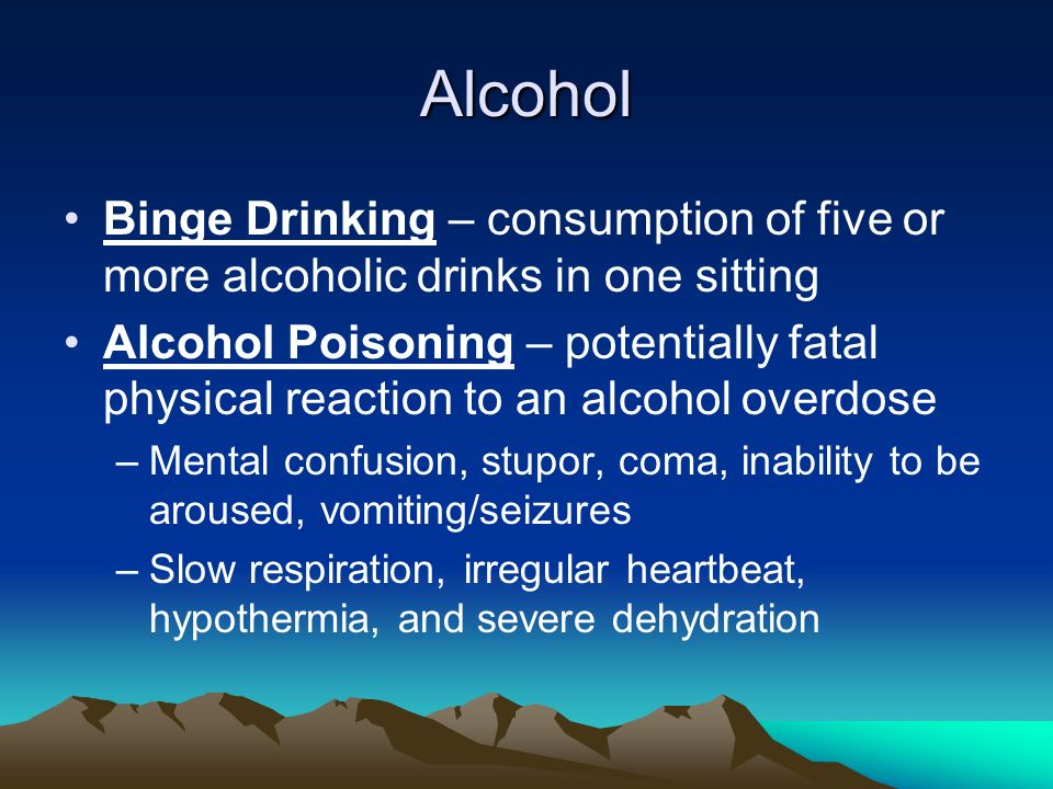Alcohol Binge Drinking – consumption of five or more alcoholic drinks in one sitting Alcohol Poisoning – potentially fatal physical reaction to an alcohol overdose –Mental confusion, stupor, coma, inability to be aroused, vomiting/seizures –Slow respiration, irregular heartbeat, hypothermia, and severe dehydration