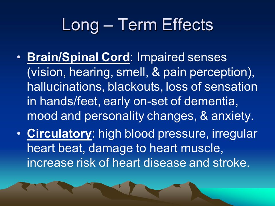 Long – Term Effects Brain/Spinal Cord: Impaired senses (vision, hearing, smell, & pain perception), hallucinations, blackouts, loss of sensation in hands/feet, early on-set of dementia, mood and personality changes, & anxiety.