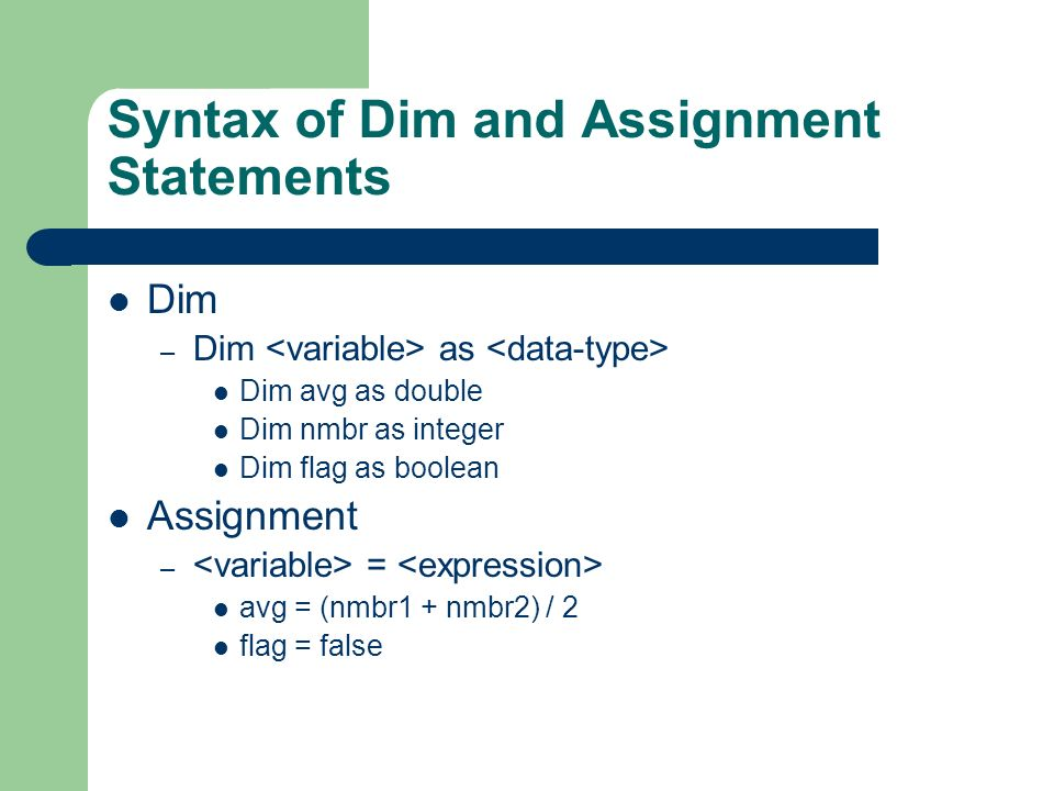 Syntax of Dim and Assignment Statements Dim – Dim as Dim avg as double Dim nmbr as integer Dim flag as boolean Assignment – = avg = (nmbr1 + nmbr2) / 2 flag = false