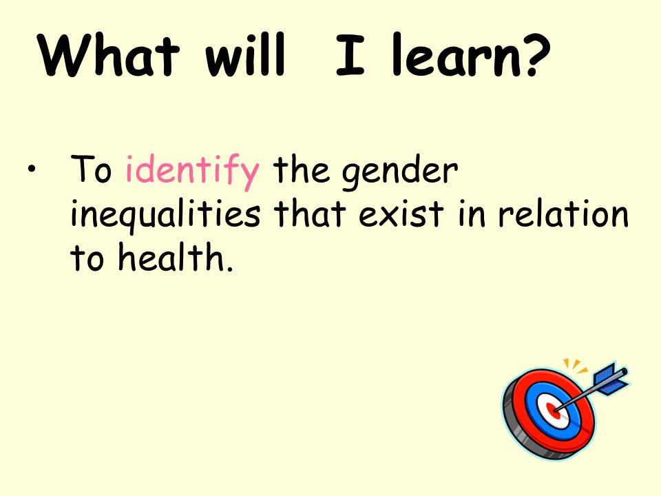 What will I learn To identify the gender inequalities that exist in relation to health.