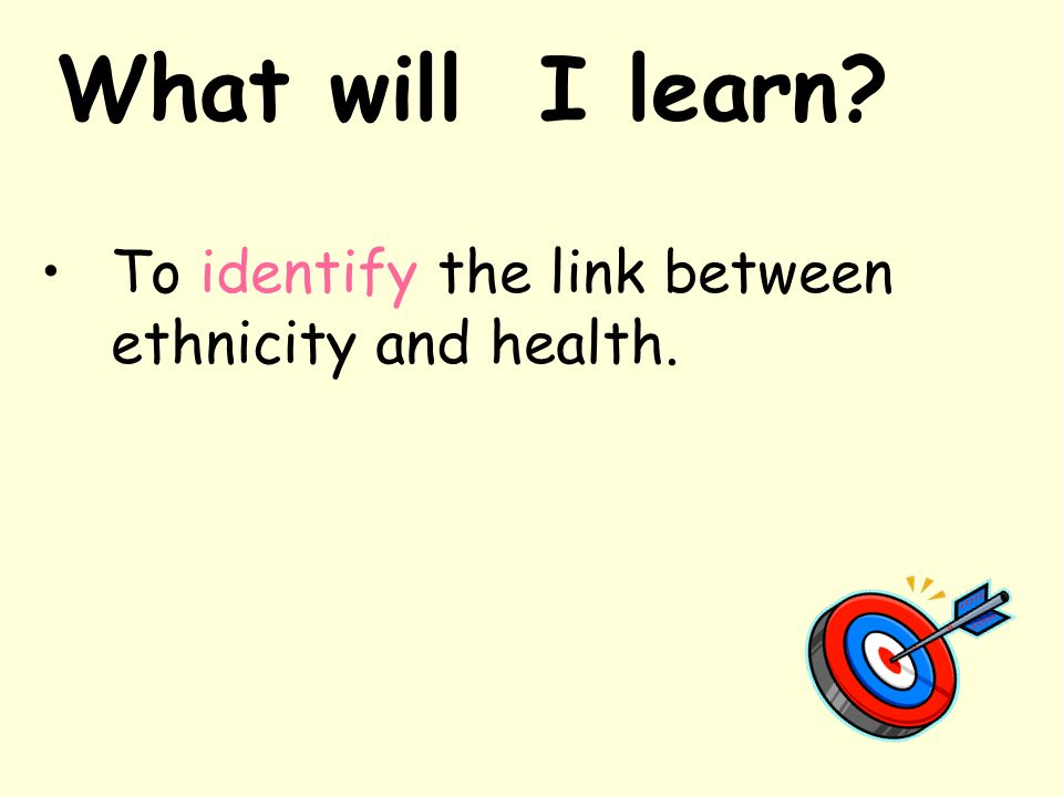 What will I learn To identify the link between ethnicity and health.