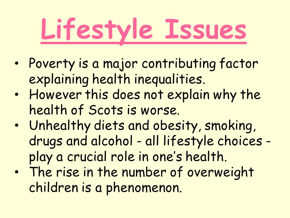 Lifestyle Issues Poverty is a major contributing factor explaining health inequalities.