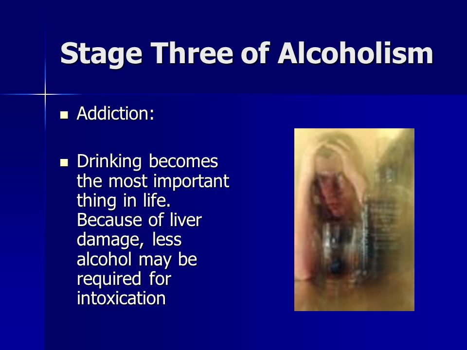 Stage Three of Alcoholism Addiction: Addiction: Drinking becomes the most important thing in life.