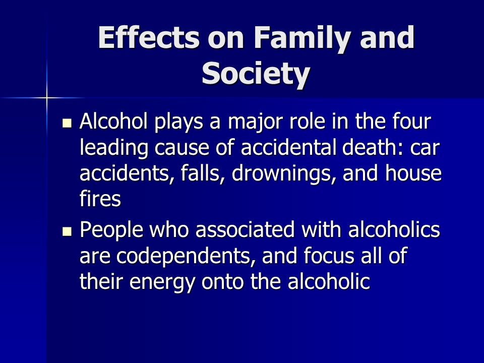 Effects on Family and Society Alcohol plays a major role in the four leading cause of accidental death: car accidents, falls, drownings, and house fires Alcohol plays a major role in the four leading cause of accidental death: car accidents, falls, drownings, and house fires People who associated with alcoholics are codependents, and focus all of their energy onto the alcoholic People who associated with alcoholics are codependents, and focus all of their energy onto the alcoholic