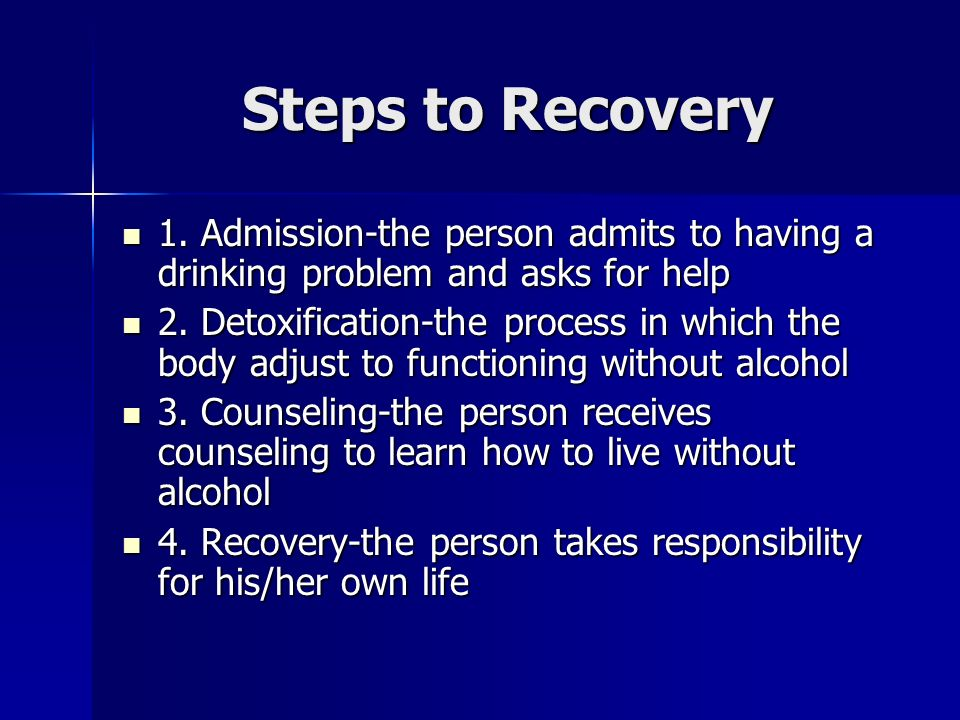 Steps to Recovery 1. Admission-the person admits to having a drinking problem and asks for help 1.