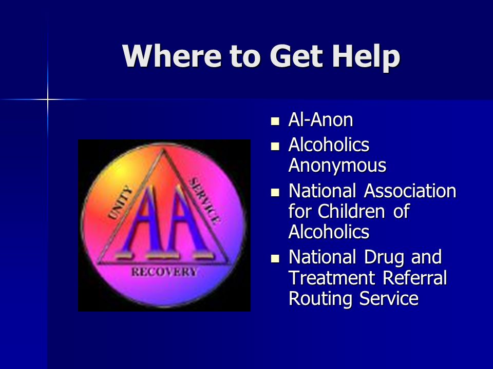 Where to Get Help Al-Anon Al-Anon Alcoholics Anonymous Alcoholics Anonymous National Association for Children of Alcoholics National Association for Children of Alcoholics National Drug and Treatment Referral Routing Service National Drug and Treatment Referral Routing Service