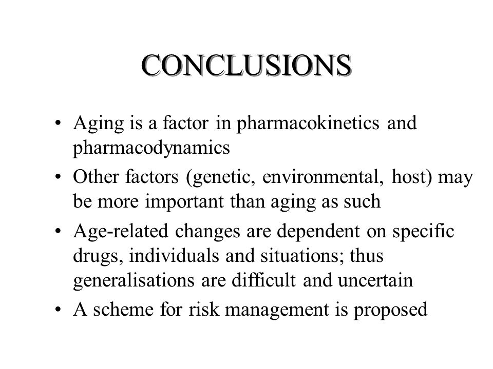 CONCLUSIONS Aging is a factor in pharmacokinetics and pharmacodynamics Other factors (genetic, environmental, host) may be more important than aging as such Age-related changes are dependent on specific drugs, individuals and situations; thus generalisations are difficult and uncertain A scheme for risk management is proposed