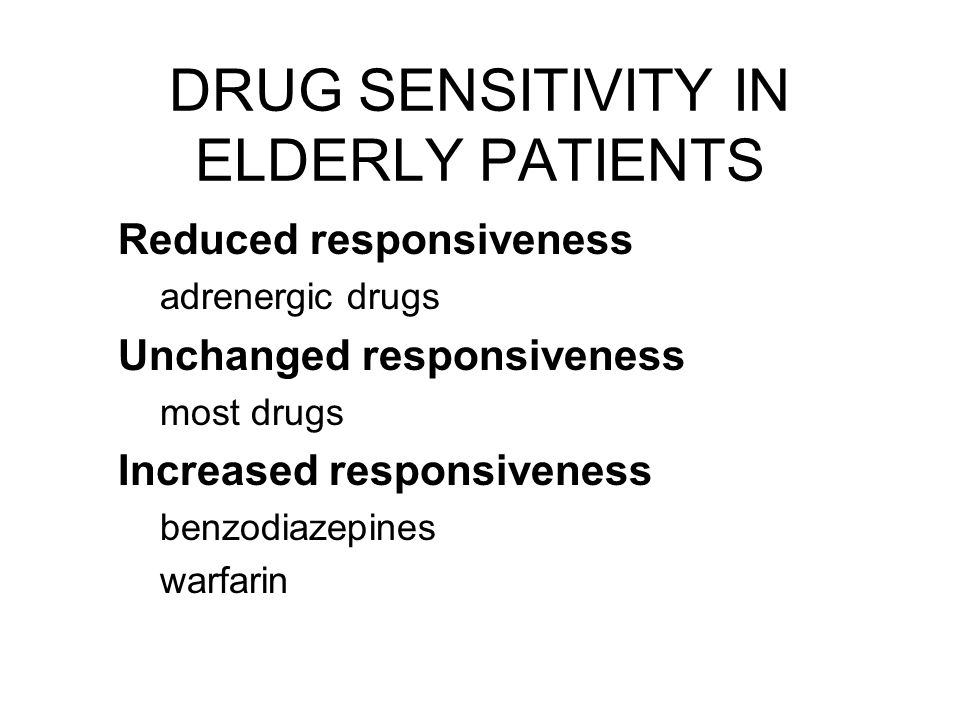 DRUG SENSITIVITY IN ELDERLY PATIENTS Reduced responsiveness adrenergic drugs Unchanged responsiveness most drugs Increased responsiveness benzodiazepines warfarin