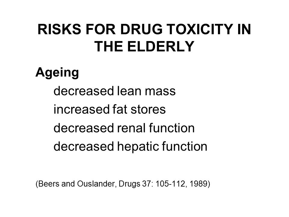 RISKS FOR DRUG TOXICITY IN THE ELDERLY Ageing decreased lean mass increased fat stores decreased renal function decreased hepatic function (Beers and Ouslander, Drugs 37: , 1989)