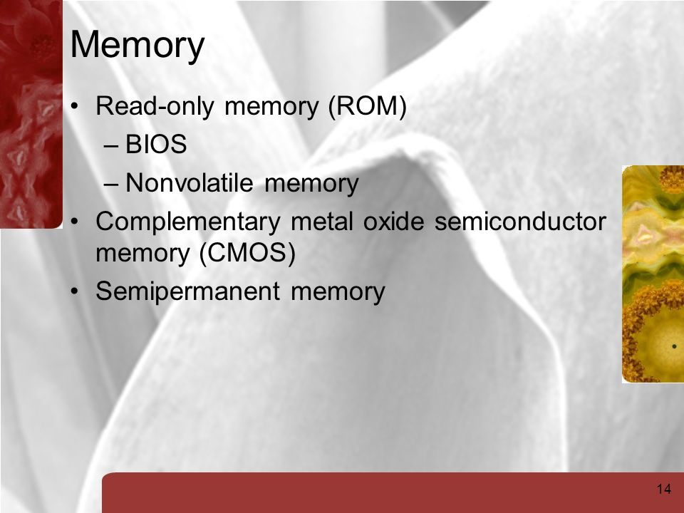 14 Memory Read-only memory (ROM) –BIOS –Nonvolatile memory Complementary metal oxide semiconductor memory (CMOS) Semipermanent memory