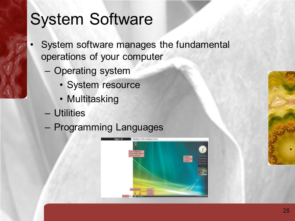 25 System Software System software manages the fundamental operations of your computer –Operating system System resource Multitasking –Utilities –Programming Languages