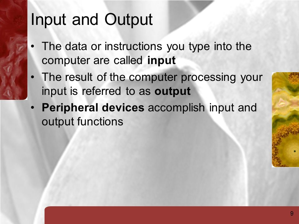 9 Input and Output The data or instructions you type into the computer are called input The result of the computer processing your input is referred to as output Peripheral devices accomplish input and output functions