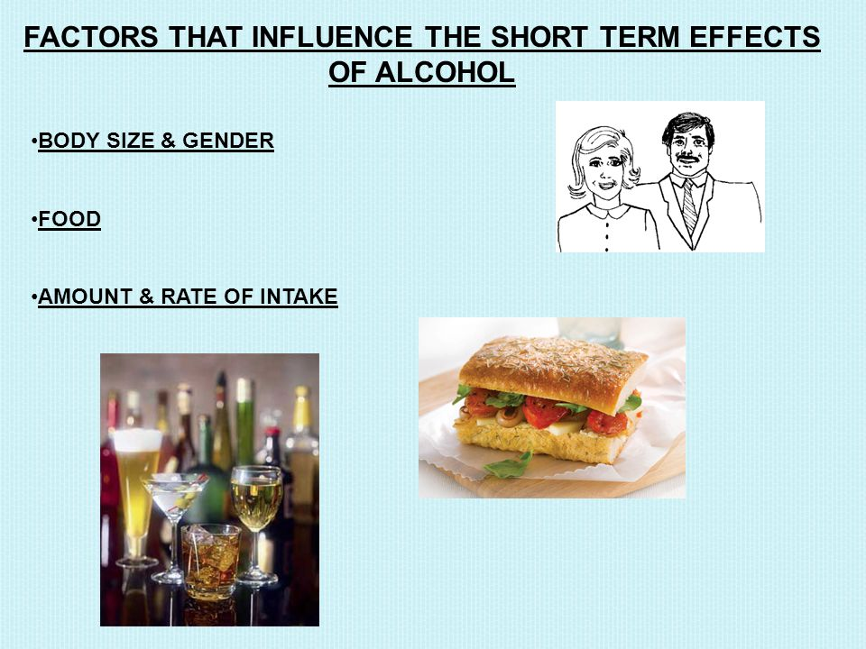 FACTORS THAT INFLUENCE THE SHORT TERM EFFECTS OF ALCOHOL BODY SIZE & GENDER FOOD AMOUNT & RATE OF INTAKE