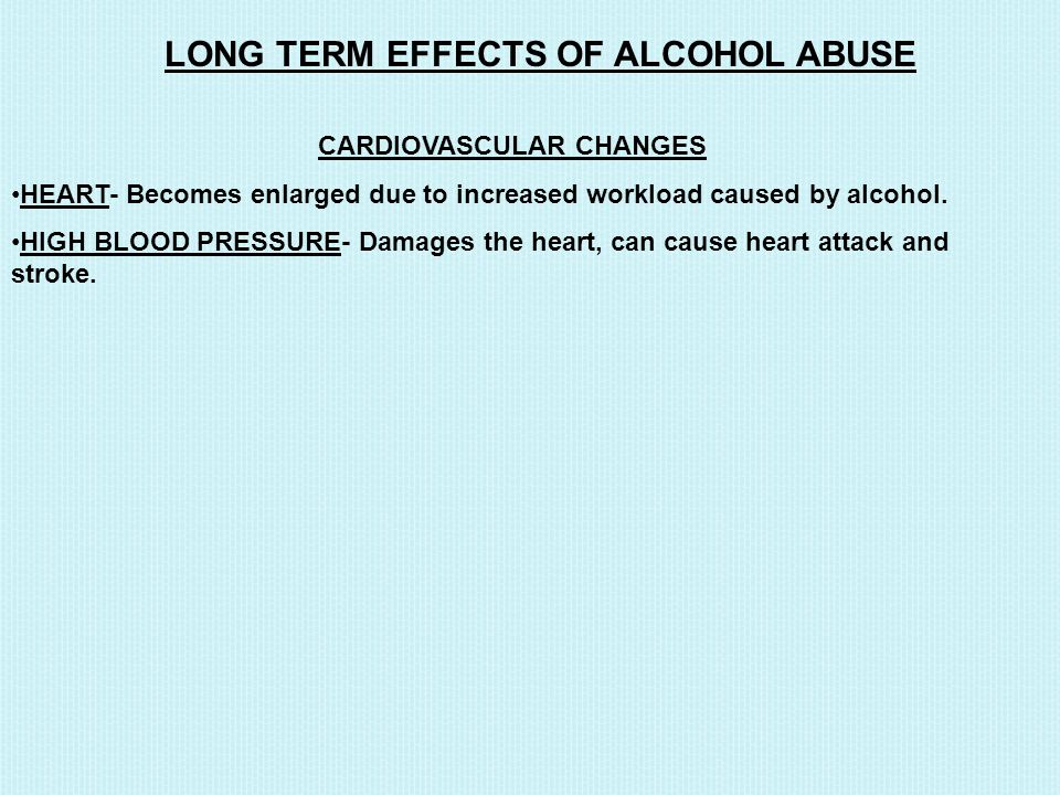 LONG TERM EFFECTS OF ALCOHOL ABUSE CARDIOVASCULAR CHANGES HEART- Becomes enlarged due to increased workload caused by alcohol.