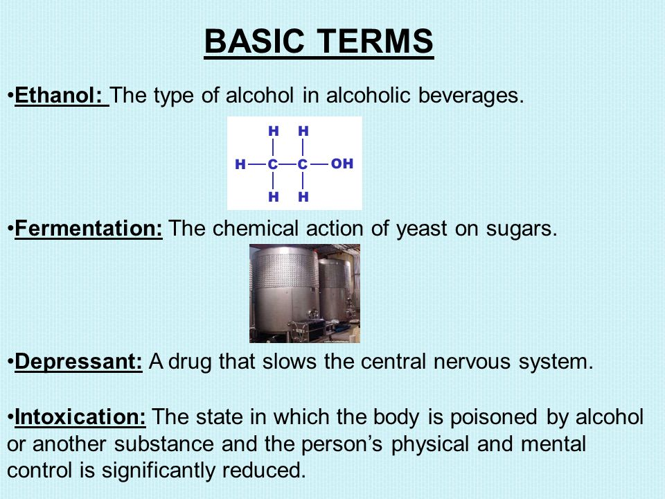 BASIC TERMS Ethanol: The type of alcohol in alcoholic beverages.