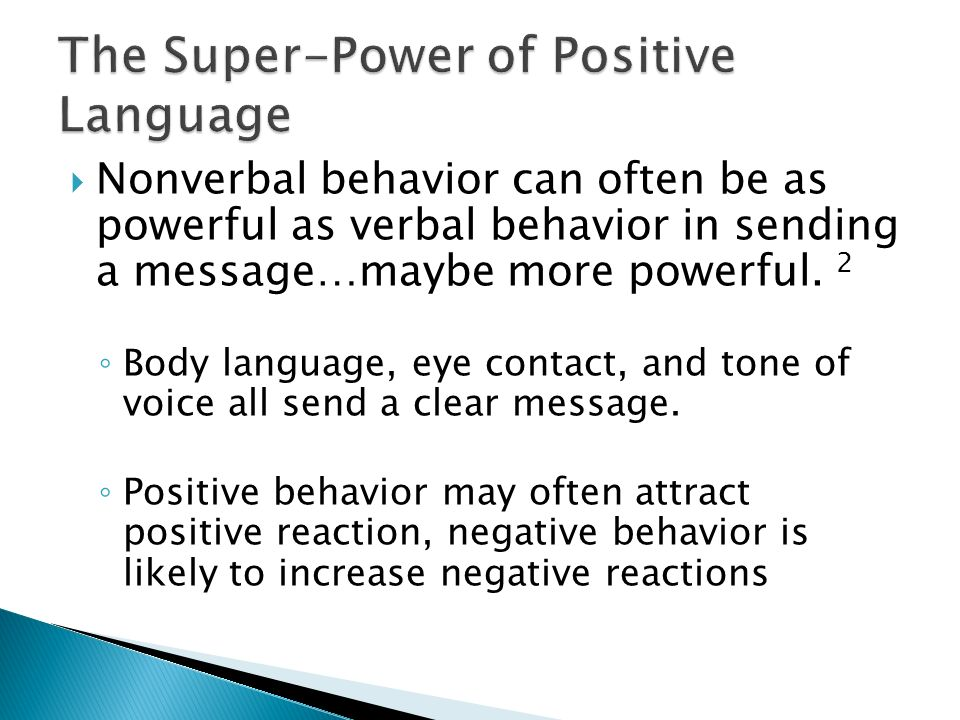  Nonverbal behavior can often be as powerful as verbal behavior in sending a message…maybe more powerful. 2 ◦ Body language, eye contact, and tone of