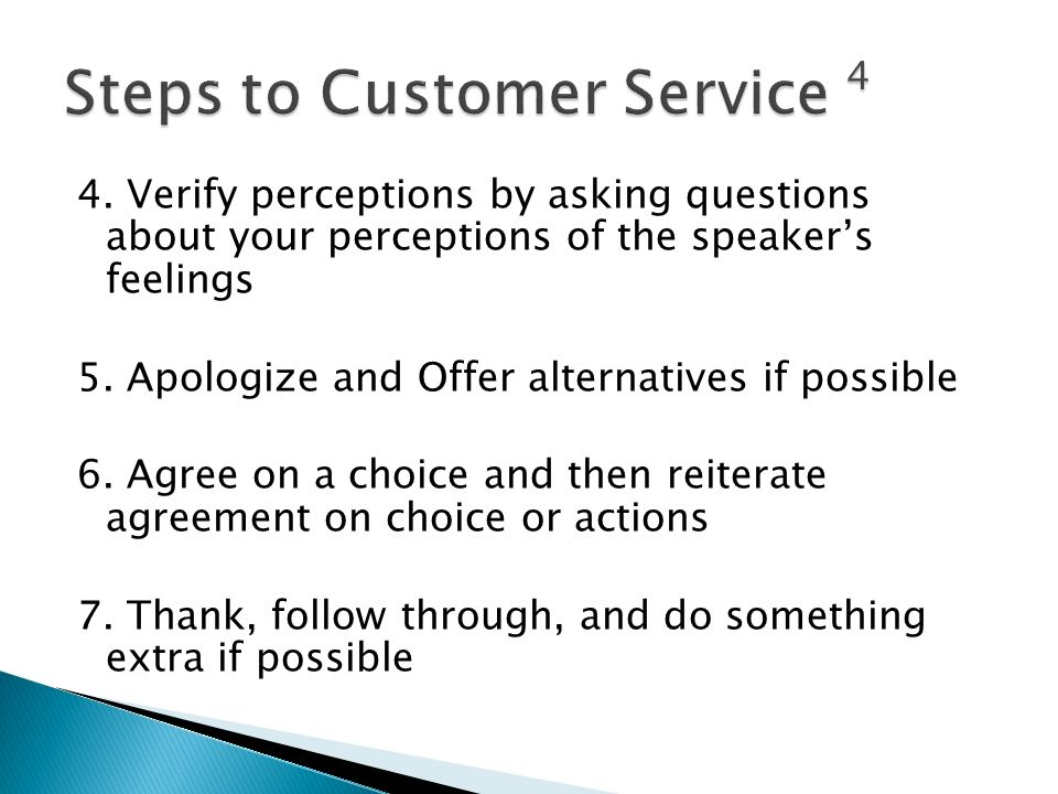 4. Verify perceptions by asking questions about your perceptions of the speaker's feelings 5. Apologize and Offer alternatives if possible 6. Agree on