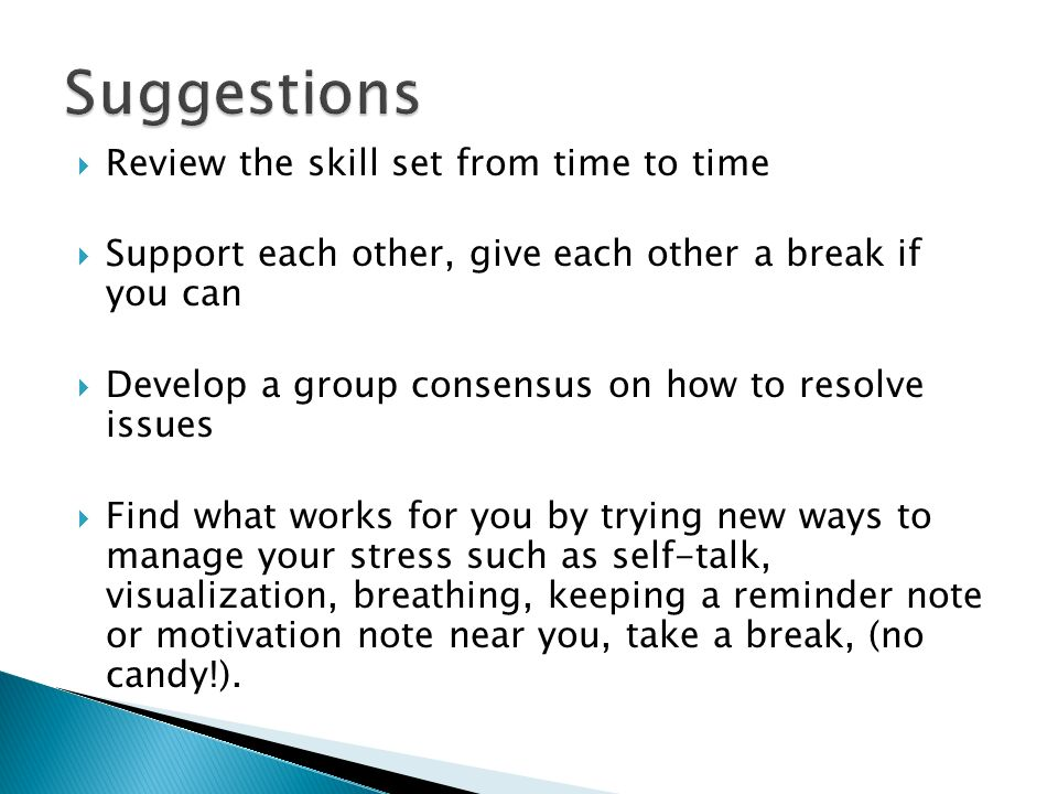  Review the skill set from time to time  Support each other, give each other a break if you can  Develop a group consensus on how to resolve issues