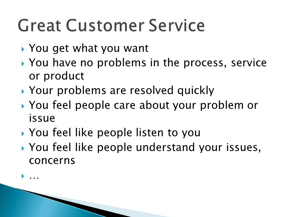  You get what you want  You have no problems in the process, service or product  Your problems are resolved quickly  You feel people care about yo